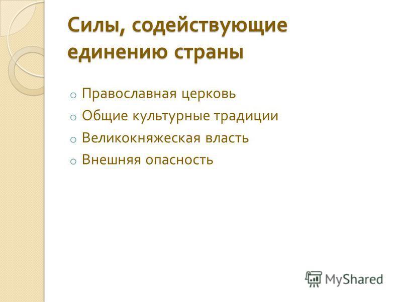 Силы, содействующие единению страны o Православная церковь o Общие культурные традиции o Великокняжеская власть o Внешняя опасность
