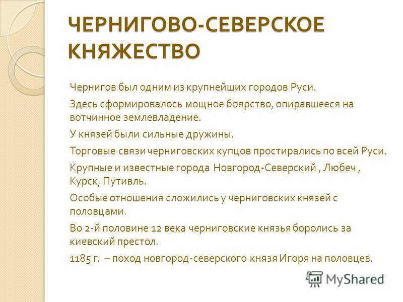 ЧЕРНИГОВО - СЕВЕРСКОЕ КНЯЖЕСТВО Чернигов был одним из крупнейших городов Руси. Здесь сформировалось мощное боярство, опиравшееся на вотчинное землевладение. У князей были сильные дружины. Торговые связи черниговских купцов простирались по всей Руси.