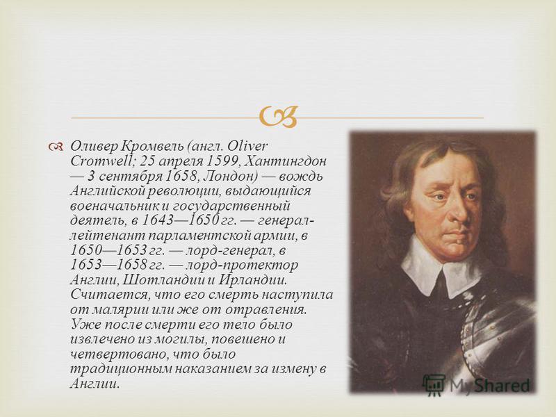 Оливер Кромвель ( англ. Oliver Cromwell; 25 апреля 1599, Хантингдон 3 сентября 1658, Лондон ) вождь Английской революции, выдающийся военачальник и государственный деятель, в 16431650 гг. генерал - лейтенант парламентской армии, в 16501653 гг. лорд -