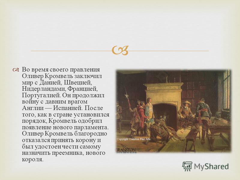 Во время своего правления Оливер Кромвель заключил мир с Данией, Швецией, Нидерландами, Францией, Португалией. Он продолжил войну с давним врагом Англии Испанией. После того, как в стране установился порядок, Кромвель одобрил появление нового парламе