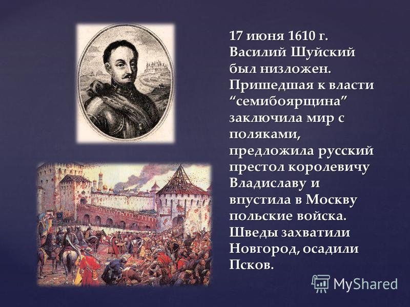 17 июня 1610 г. Василий Шуйский был низложен. Пришедшая к власти семибоярщина заключила мир с поляками, предложила русский престол королевичу Владиславу и впустила в Москву польские войска. Шведы захватили Новгород, осадили Псков.