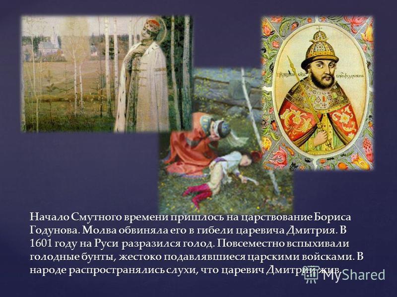Начало Смутного времени пришлось на царствование Бориса Годунова. Молва обвиняла его в гибели царевича Дмитрия. В 1601 году на Руси разразился голод. Повсеместно вспыхивали голодные бунты, жестоко подавлявшиеся царскими войсками. В народе распростран