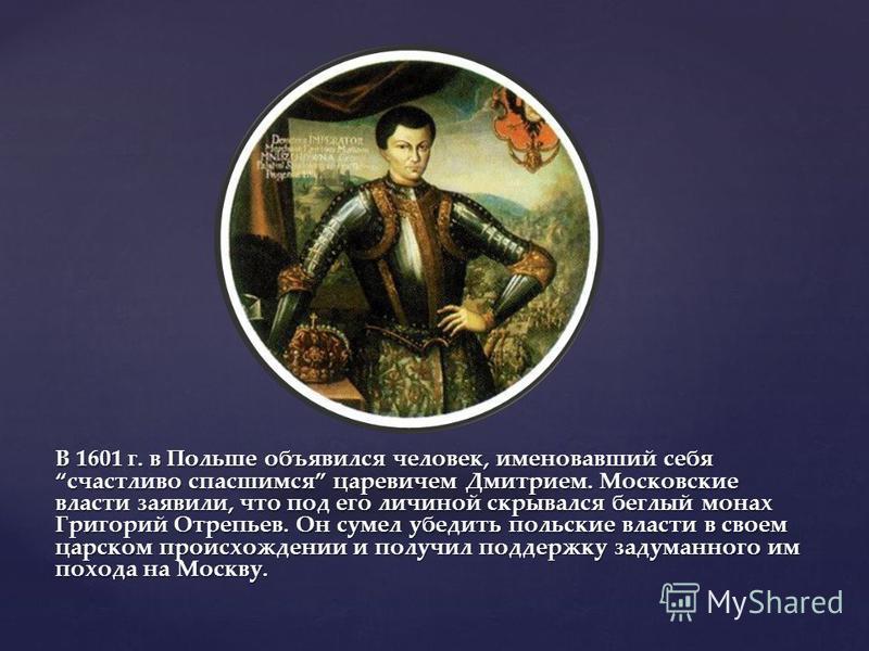 В 1601 г. в Польше объявился человек, именовавший себя счастливо спасшимся царевичем Дмитрием. Московские власти заявили, что под его личиной скрывался беглый монах Григорий Отрепьев. Он сумел убедить польские власти в своем царском происхождении и п