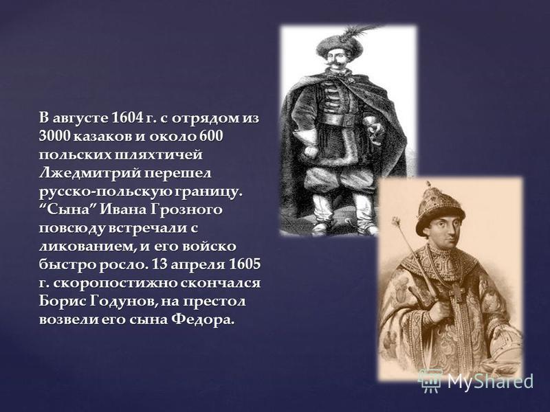 В августе 1604 г. с отрядом из 3000 казаков и около 600 польских шляхтичей Лжедмитрий перешел русско-польскую границу. Сына Ивана Грозного повсюду встречали с ликованием, и его войско быстро росло. 13 апреля 1605 г. скоропостижно скончался Борис Году