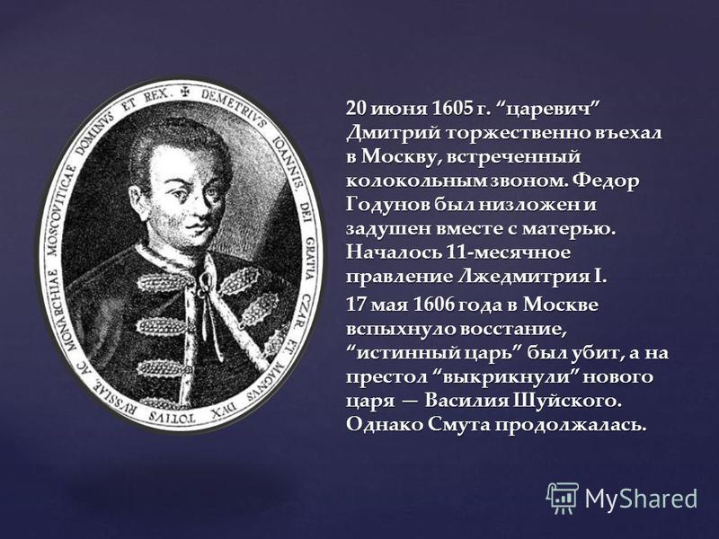 20 июня 1605 г. царевич Дмитрий торжественно въехал в Москву, встреченный колокольным звоном. Федор Годунов был низложен и задушен вместе с матерью. Началось 11-месячное правление Лжедмитрия I. 17 мая 1606 года в Москве вспыхнуло восстание, истинный