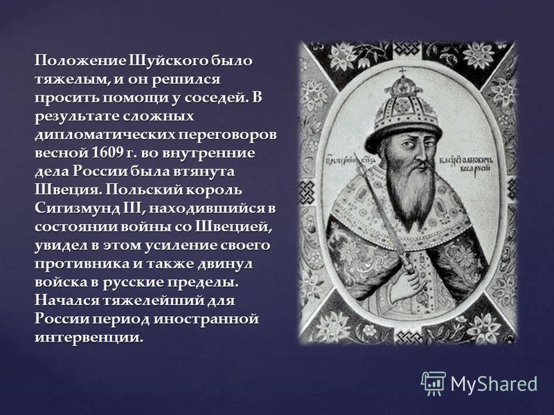 Положение Шуйского было тяжелым, и он решился просить помощи у соседей. В результате сложных дипломатических переговоров весной 1609 г. во внутренние дела России была втянута Швеция. Польский король Сигизмунд III, находившийся в состоянии войны со Шв