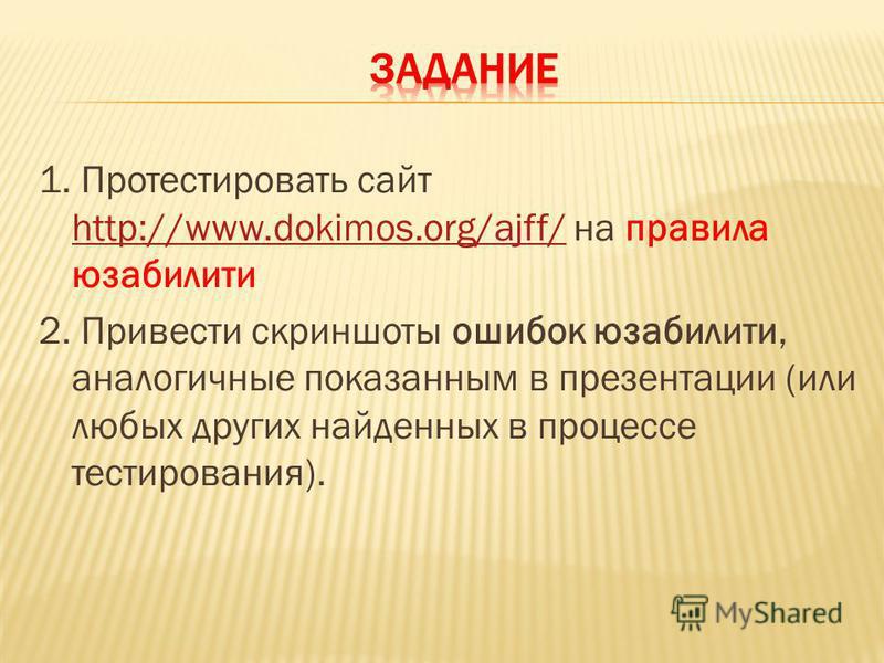 1. Протестировать сайт http://www.dokimos.org/ajff/ на правила юзабилити http://www.dokimos.org/ajff/ 2. Привести скриншоты ошибок юзабилити, аналогичные показанным в презентации (или любых других найденных в процессе тестирования).