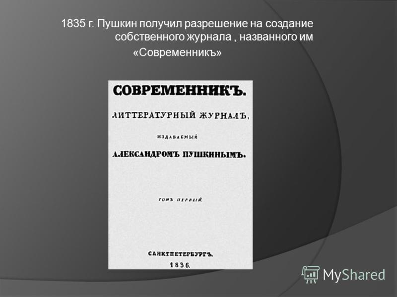 1835 г. Пушкин получил разрешение на создание собственного журнала, названного им «Современникъ»