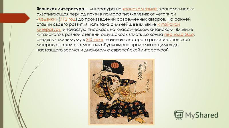 Японская литература литература на японском языке, хронологически охватывающая период почти в полтора тысячелетия: от летописи «Кодзики» (712 год) до произведений современных авторов. На ранней стадии своего развития испытала сильнейшее влияние китайс