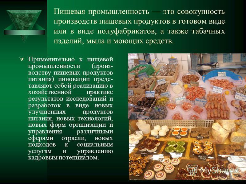 Пищевая промышленность это совокупность производств пищевых продуктов в готовом виде или в виде полуфабрикатов, а также табачных изделий, мыла и моющих средств. Применительно к пищевой промышленности (производству пищевых продуктов питания) инновации