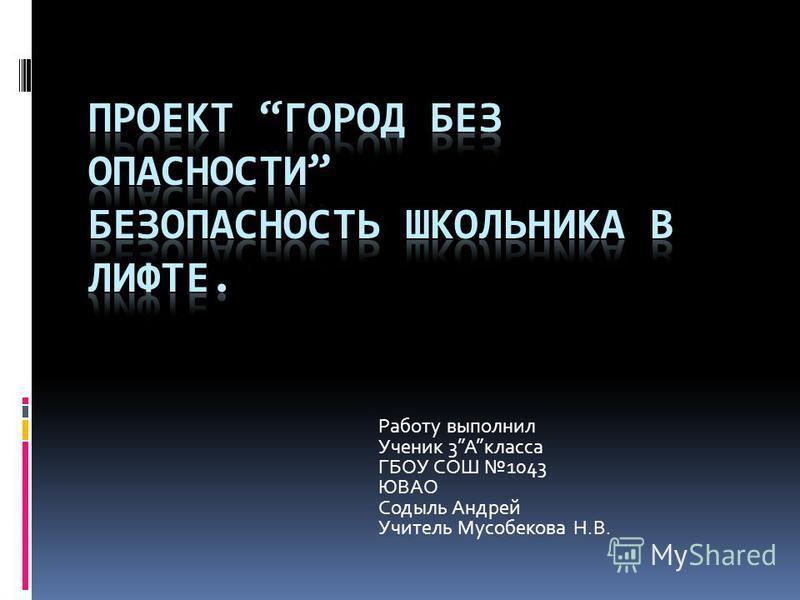 Работу выполнил Ученик 3Акласса ГБОУ СОШ 1043 ЮВАО Содыль Андрей Учитель Мусобекова Н.В.