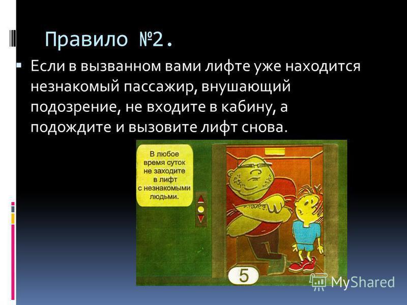 Правило 2. Если в вызванном вами лифте уже находится незнакомый пассажир, внушающий подозрение, не входите в кабину, а подождите и вызовите лифт снова.