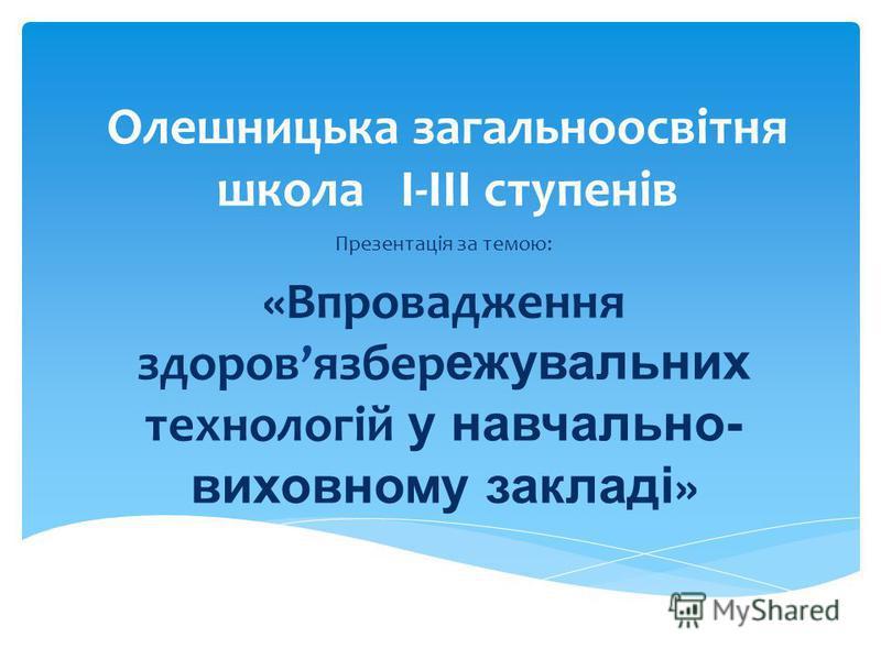Олешницька загальноосвітня школа I-IIІ ступенів Презентація за темою: «Впровадження здоров язбер ежувальних технологій у навчально- виховному закладі »