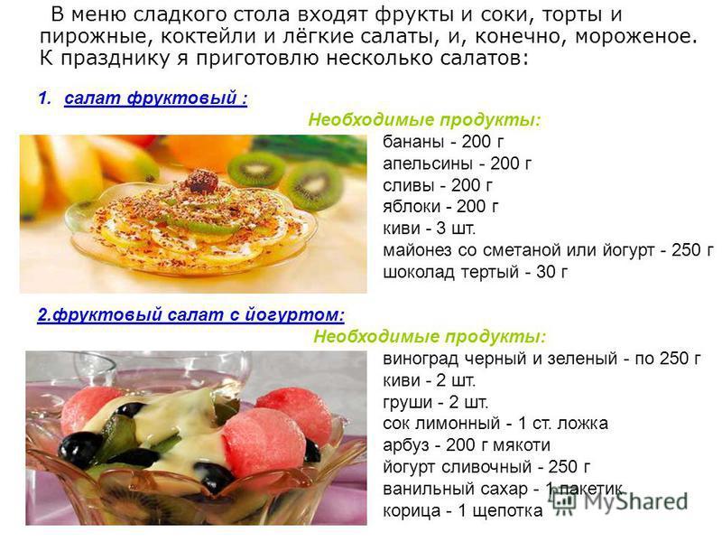 В меню сладкого стола входят фрукты и соки, торты и пирожные, коктейли и лёгкие салаты, и, конечно, мороженое. К празднику я приготовлю несколько салатов: 1. салат фруктовый : Необходимые продукты: бананы - 200 г апельсины - 200 г сливы - 200 г яблок