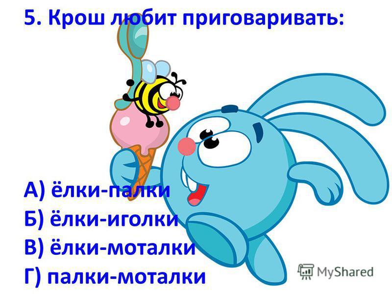 5. Крош любит приговаривать: А) ёлки-палки Б) ёлки-иголки В) ёлки-моталки Г) палки-моталки