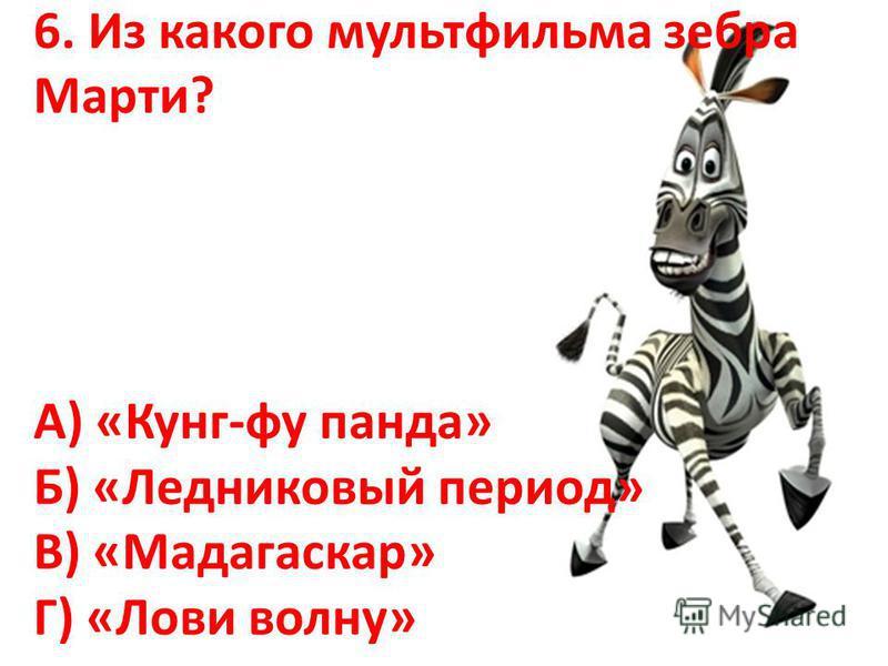 6. Из какого мультфильма зебра Марти? А) «Кунг-фу панда» Б) «Ледниковый период» В) «Мадагаскар» Г) «Лови волну»