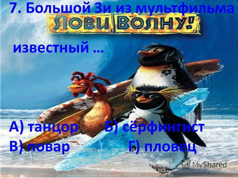 7. Большой Зи из мультфильма известный … А) танцорБ) сёрфингист В) поварГ) пловец