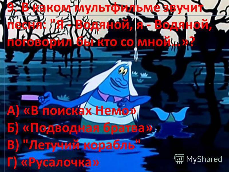 9. В каком мультфильме звучит песня: Я - Водяной, я - Водяной, поговорил бы кто со мной…»? А) «В поисках Немо» Б) «Подводная братва» В) Летучий корабль Г) «Русалочка»