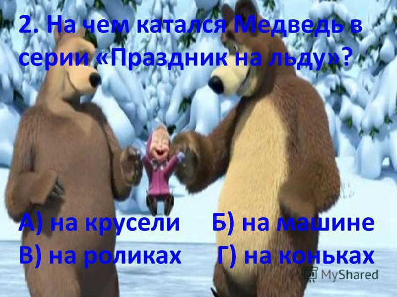2. На чем катался Медведь в серии «Праздник на льду»? А) на карусели Б) на машине В) на роликахГ) на коньках