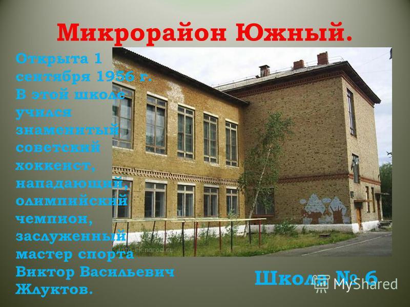 Школа 6 Открыта 1 сентября 1956 г. В этой школе учился знаменитый советский хоккеист, нападающий, олимпийский чемпион, заслуженный мастер спорта Виктор Васильевич Жлуктов.