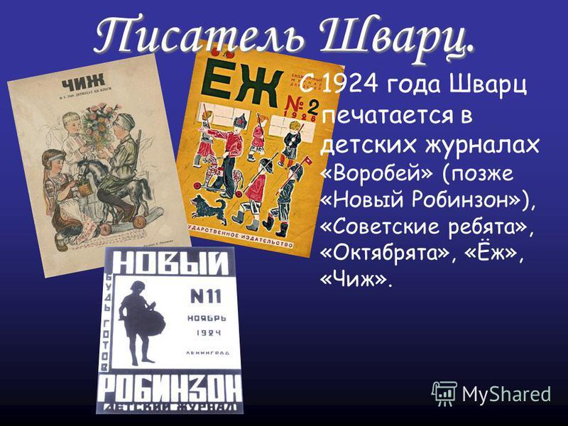 Писатель Шварц. С 1924 года Шварц печатается в детских журналах «Воробей» (позже «Новый Робинзон»), «Советские ребята», «Октябрята», «Ёж», «Чиж».