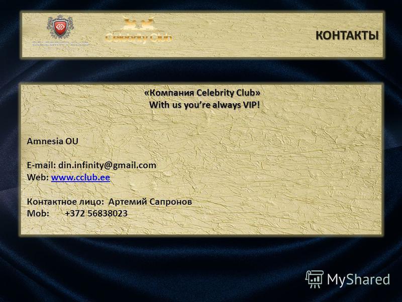 КОНТАКТЫ «Компания Celebrity Club» «Компания Celebrity Club» With us youre always VIP! With us youre always VIP! Amnesia OU E-mail: din.infinity@gmail.com Web: www.cclub.eewww.cclub.ee Контактное лицо: Артемий Сапронов Mob: +372 56838023