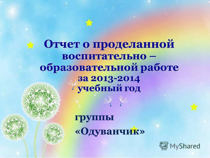 Отчет о проделанной воспитательно – образовательной работе за 2013-2014 учебный год группы «Одуванчик»