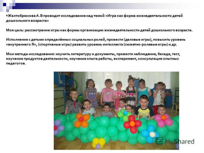 Желтобрюхова А.В проводит исследование над темой «Игра как форма жизнедеятельности детей дошкольного возраста»Желтобрюхова А.В проводит исследование над темой «Игра как форма жизнедеятельности детей дошкольного возраста» Моя цель: рассмотрение игры к