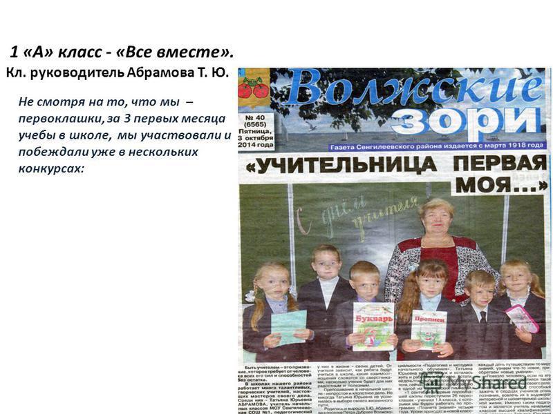 1 «А» класс - «Все вместе». Кл. руководитель Абрамова Т. Ю. Не смотря на то, что мы – первоклашки, за 3 первых месяца учебы в школе, мы участвовали и побеждали уже в нескольких конкурсах: