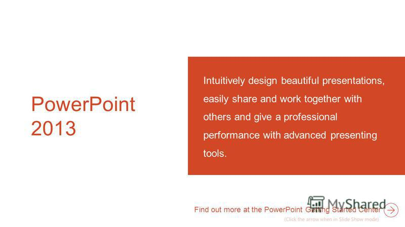 PowerPoint 2013 Intuitively design beautiful presentations, easily share and work together with others and give a professional performance with advanced presenting tools. Find out more at the PowerPoint Getting Started Center (Click the arrow when in