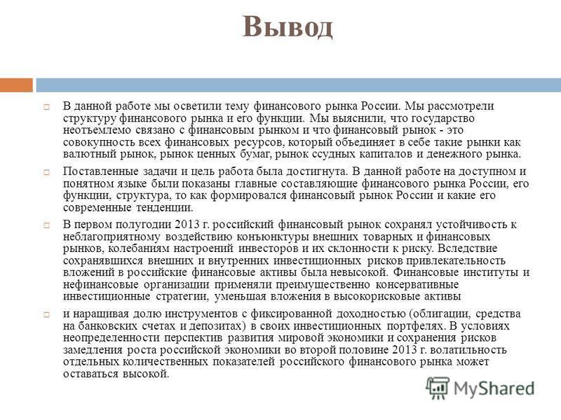 Вывод В данной работе мы осветили тему финансового рынка России. Мы рассмотрели структуру финансового рынка и его функции. Мы выяснили, что государство неотъемлемо связано с финансовым рынком и что финансовый рынок - это совокупность всех финансовых