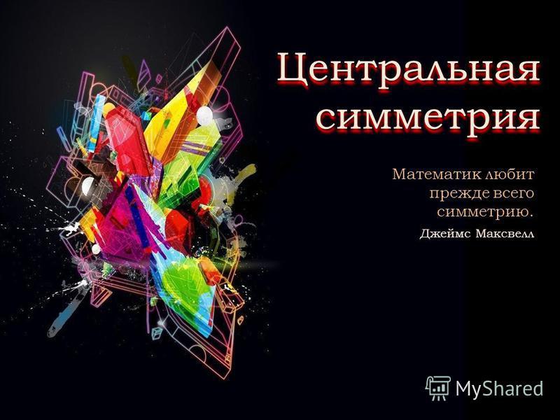 Центральная симметрия Математик любит прежде всего симметрию. Джеймс Максвелл