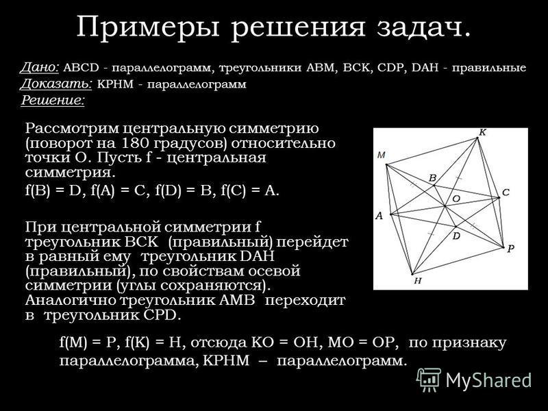 Примеры решения задач. Дано: ABCD - параллелограмм, треугольники ABM, BCK, CDP, DAH - правильные Доказать: KPHM - параллелограмм Решение: Рассмотрим центральную симметрию (поворот на 180 градусов) относительно точки O. Пусть f - центральная симметрия