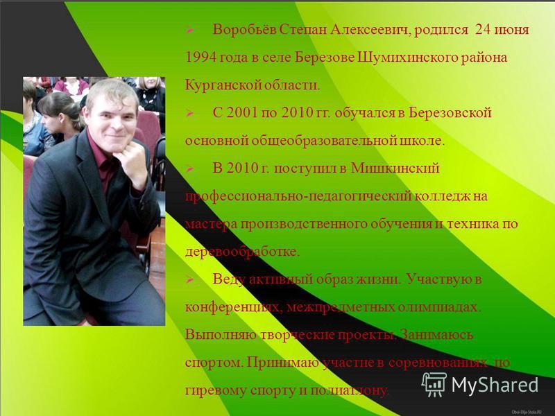 Воробьёв Степан Алексеевич, родился 24 июня 1994 года в селе Березове Шумихинского района Курганской области. С 2001 по 2010 гг. обучался в Березовской основной общеобразовательной школе. В 2010 г. поступил в Мишкинский профессионально-педагогический
