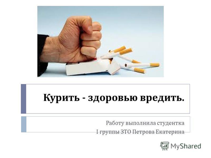 Курить - здоровью вредить. Работу выполнила студентка I группы ЗТО Петрова Екатерина
