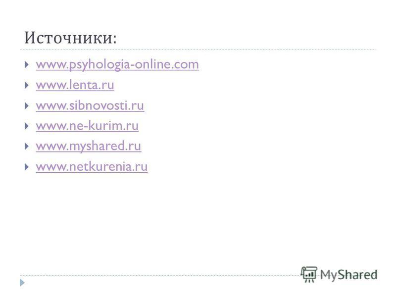 Источники : www.psyhologia-online.com www.lenta.ru www.sibnovosti.ru www.ne-kurim.ru www.myshared.ru www.netkurenia.ru
