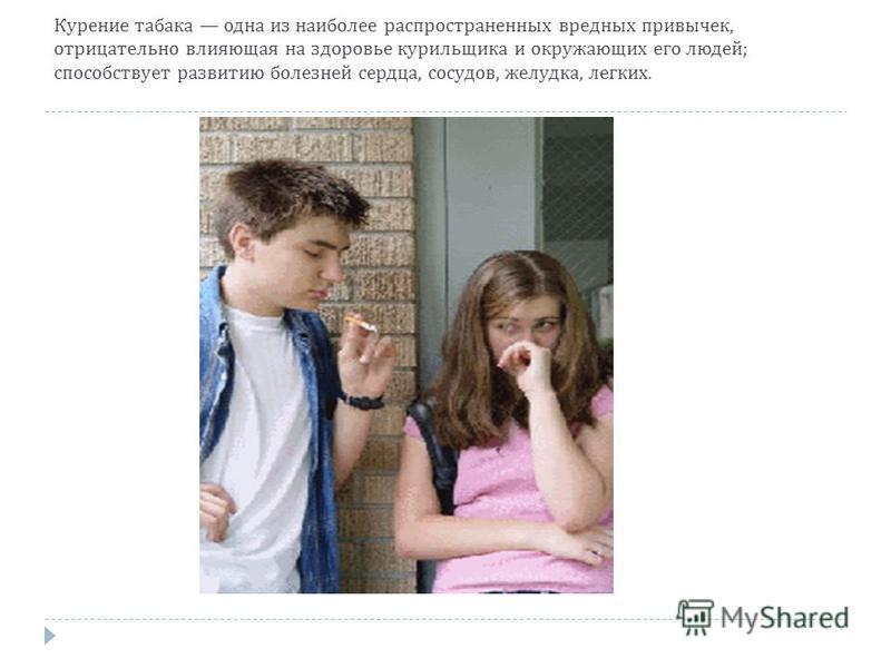 Курение табака одна из наиболее распространенных вредных привычек, отрицательно влияющая на здоровье курильщика и окружающих его людей ; способствует развитию болезней сердца, сосудов, желудка, легких.