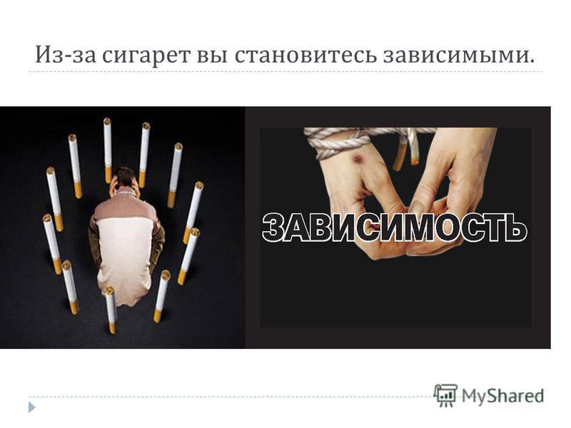 Из - за сигарет вы становитесь зависимыми.