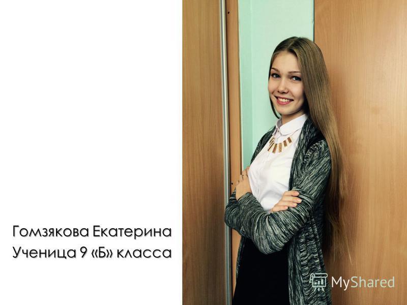 Гомзякова Екатерина Ученица 9 «Б» класса Душа компании, веселая, жизнерадостная, занимается в модельном агентстве, любит читать.
