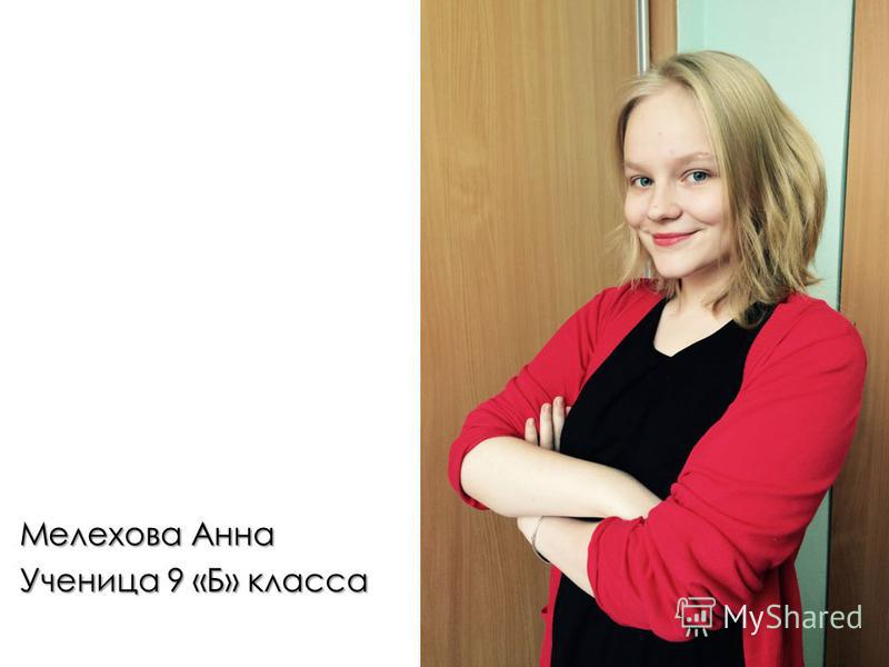 Мелехова Анна Ученица 9 «Б» класса Творческая, добродушная, упрямая, любит рисовать, красиво поет.