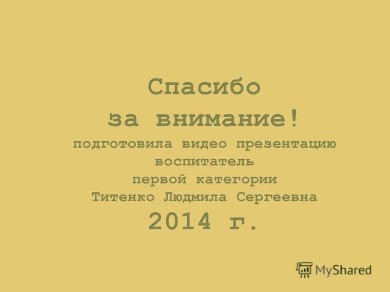 Спасибо за внимание! подготовила видео презентацию воспитатель первой категории Титенко Людмила Сергеевна 2014 г.