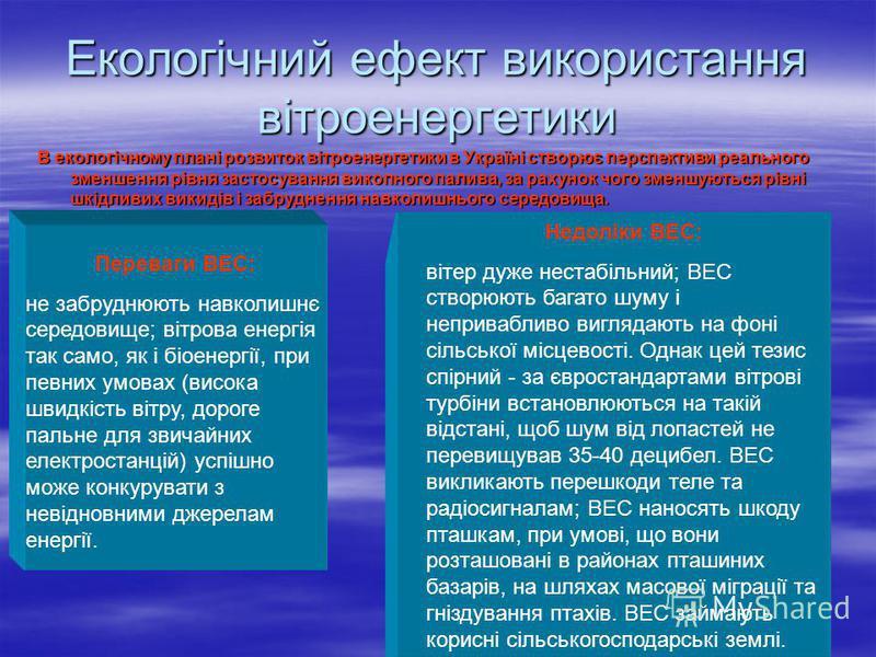 Екологічний ефект використання вітроенергетики В екологічному плані розвиток вітроенергетики в Україні створює перспективи реального зменшення рівня застосування викопного палива, за рахунок чого зменшуються рівні шкідливих викидів і забруднення навк