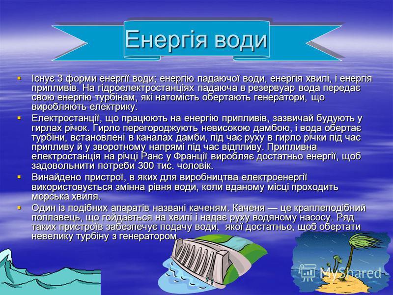 Енергія води Існує 3 форми енергії води; енергію падаючої води, енергія хвилі, і енергія припливів. На гідроелектростанціях падаюча в резервуар вода передає свою енергію турбінам, які натомість обертають генератори, що виробляють електрику. Електрост