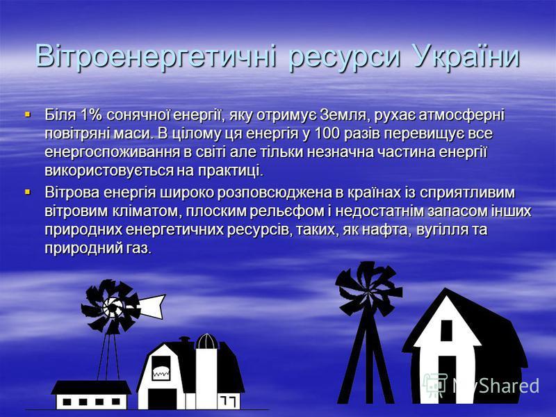 Вітроенергетичні ресурси України Біля 1% сонячної енергії, яку отримує Земля, рухає атмосферні повітряні маси. В цілому ця енергія у 100 разів перевищує все енергоспоживання в світі але тільки незначна частина енергії використовується на практиці. Бі