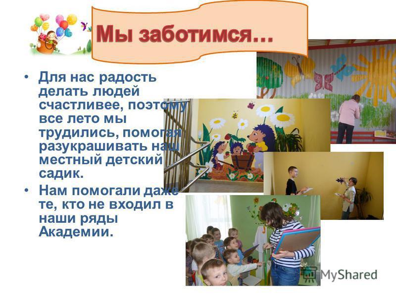 Для нас радость делать людей счастливее, поэтому все лето мы трудились, помогая разукрашивать наш местный детский садик. Нам помогали даже те, кто не входил в наши ряды Академии.