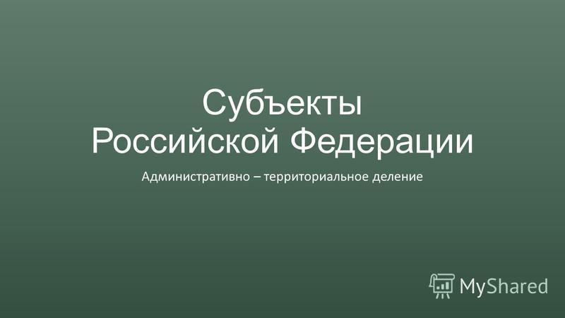 Субъекты Российской Федерации Административно – территориальное деление