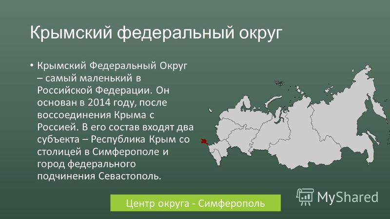 Крымский федеральный округ Крымский Федеральный Округ – самый маленький в Российской Федерации. Он основан в 2014 году, после воссоединения Крыма с Россией. В его состав входят два субъекта – Республика Крым со столицей в Симферополе и город федераль