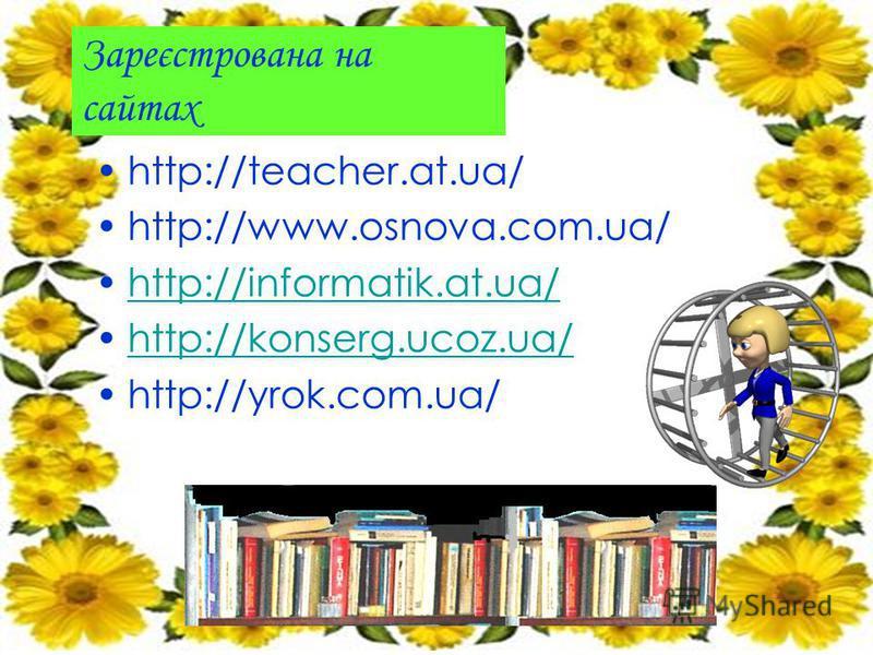 Зареєстрована на сайтах http://teacher.at.ua/ http://www.osnova.com.ua/ http://informatik.at.ua/ http://konserg.ucoz.ua/ http://yrok.com.ua/