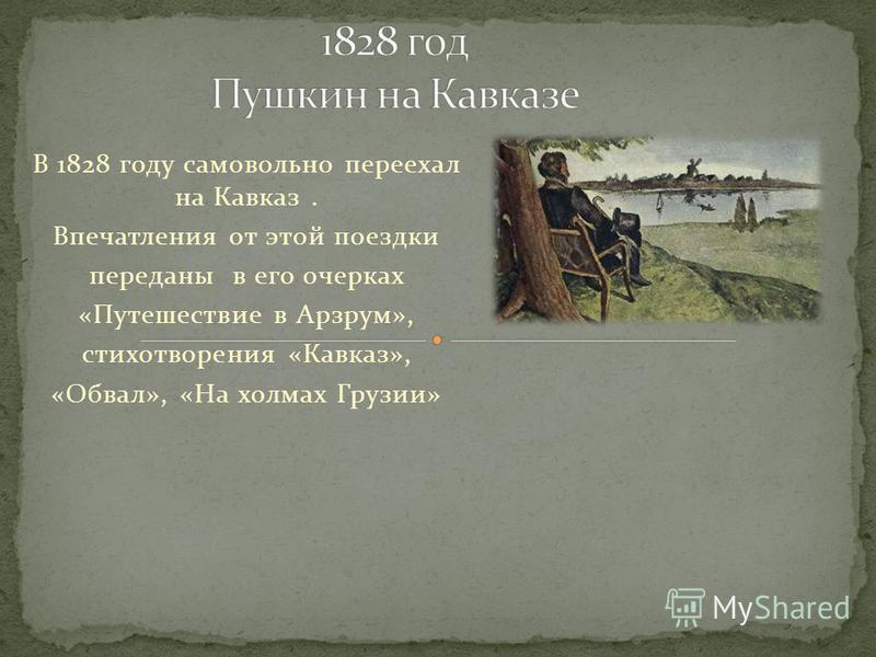 В 1828 году самовольно переехал на Кавказ. Впечатления от этой поездки переданы в его очерках «Путешествие в Арзрум», стихотворения «Кавказ», «Обвал», «На холмах Грузии»