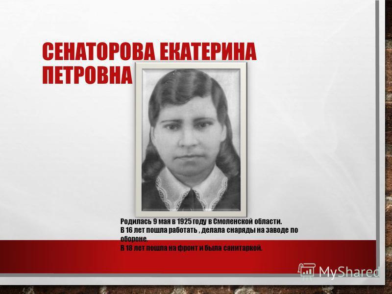 СЕНАТОРОВА ЕКАТЕРИНА ПЕТРОВНА Родилась 9 мая в 1925 году в Смоленской области. В 16 лет пошла работать, делала снаряды на заводе по обороне. В 18 лет пошла на фронт и была санитаркой.